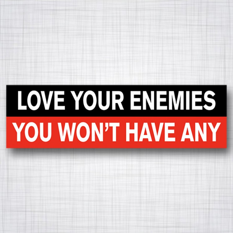 Love Your Ennemies, You Won't have Any