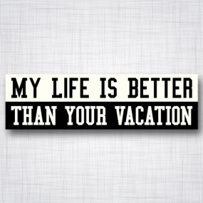 My Life is Better Than your Vacation